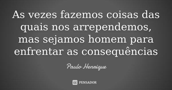 As vezes fazemos coisas das quais nos arrependemos, mas sejamos homem para enfrentar as consequências... Frase de Paulo Henrique.