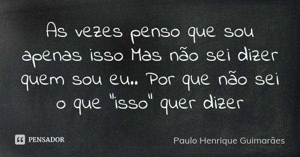 """As vezes penso que sou apenas isso Mas não sei dizer quem sou eu.. Por que não sei o que """"isso"""" quer dizer... Frase de Paulo Henrique Guimarães."""