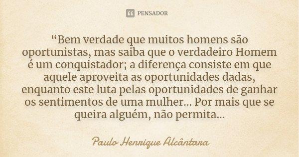 """""""Bem verdade que muitos homens são oportunistas, mas saiba que o verdadeiro Homem é um conquistador; a diferença consiste em que aquele aproveita as oportunidad... Frase de Paulo Henrique Alcântara."""