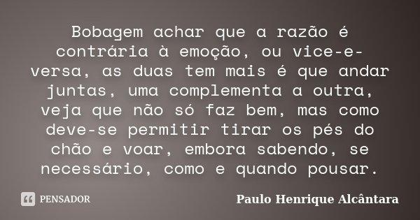Bobagem achar que a razão é contrária à emoção, ou vice-e-versa, as duas tem mais é que andar juntas, uma complementa a outra, veja que não só faz bem, mas como... Frase de Paulo Henrique Alcântara.