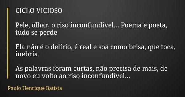 CICLO VICIOSO Pele, olhar, o riso inconfundível... Poema e poeta, tudo se perde Ela não é o delírio, é real e soa como brisa, que toca, inebria As palavras fora... Frase de Paulo Henrique Batista.