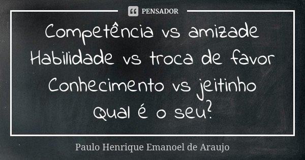 Competência vs amizade Habilidade vs troca de favor Conhecimento vs jeitinho Qual é o seu?... Frase de Paulo Henrique Emanoel de Araujo.