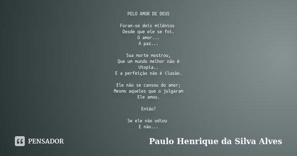 PELO AMOR DE DEUS Foram-se dois milênios Desde que ele se foi. O amor... A paz... Sua morte mostrou, Que um mundo melhor não é Utopia.. E a perfeição não é ilus... Frase de Paulo Henrique da Silva Alves.