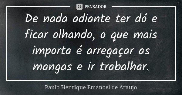De nada adiante ter dó e ficar olhando, o que mais importa é arregaçar as mangas e ir trabalhar.... Frase de Paulo Henrique Emanoel de Araujo.
