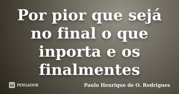 Por pior que sejá no final o que inporta e os finalmentes... Frase de Paulo Henrique de O. Rodrigues.