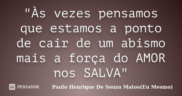 """""""Às vezes pensamos que estamos a ponto de cair de um abismo mais a força do AMOR nos SALVA""""... Frase de Paulo Henrique De Souza Matos(Eu Mesmo)."""