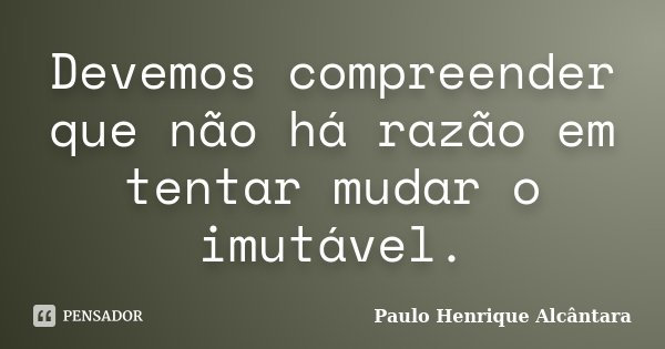 Devemos compreender que não há razão em tentar mudar o imutável.... Frase de Paulo Henrique Alcântara.