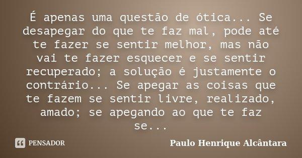 É apenas uma questão de ótica... Se desapegar do que te faz mal, pode até te fazer se sentir melhor, mas não vai te fazer esquecer e se sentir recuperado; a sol... Frase de Paulo Henrique Alcântara.