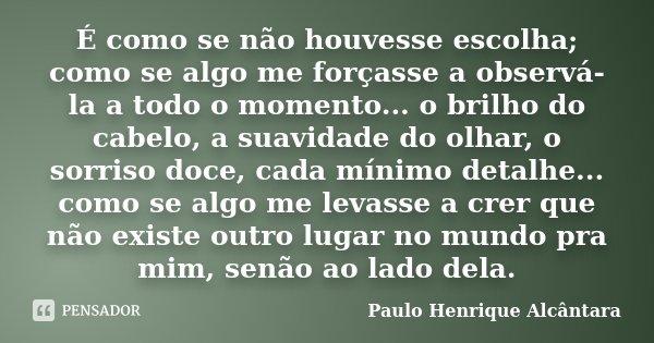 É como se não houvesse escolha; como se algo me forçasse a observá-la a todo o momento... o brilho do cabelo, a suavidade do olhar, o sorriso doce, cada mínimo ... Frase de Paulo Henrique Alcântara.