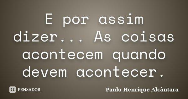 E por assim dizer... As coisas acontecem quando devem acontecer.... Frase de Paulo Henrique Alcântara.