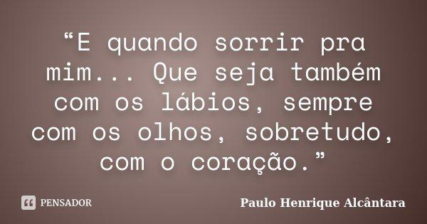 """""""E quando sorrir pra mim... Que seja também com os lábios, sempre com os olhos, sobretudo, com o coração.""""... Frase de Paulo Henrique Alcântara."""