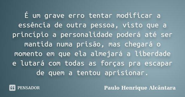 É um grave erro tentar modificar a essência de outra pessoa, visto que a princípio a personalidade poderá até ser mantida numa prisão, mas chegará o momento em ... Frase de Paulo Henrique Alcântara.