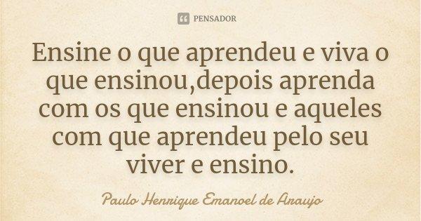 Ensine o que aprendeu e viva o que ensinou,depois aprenda com os que ensinou e aqueles com que aprendeu pelo seu viver e ensino.... Frase de Paulo Henrique Emanoel de Araujo.