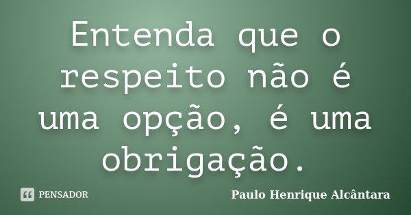 Entenda que o respeito não é uma opção, é uma obrigação.... Frase de Paulo Henrique Alcântara.