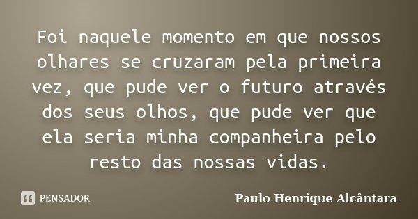 Foi naquele momento em que nossos olhares se cruzaram pela primeira vez, que pude ver o futuro através dos seus olhos, que pude ver que ela seria minha companhe... Frase de Paulo Henrique Alcântara.