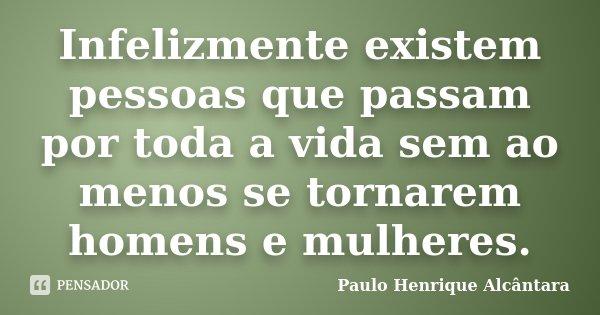 Infelizmente existem pessoas que passam por toda a vida sem ao menos se tornarem homens e mulheres.... Frase de Paulo Henrique Alcântara.