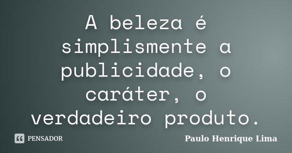 A beleza é simplismente a publicidade, o caráter, o verdadeiro produto.... Frase de Paulo Henrique Lima.