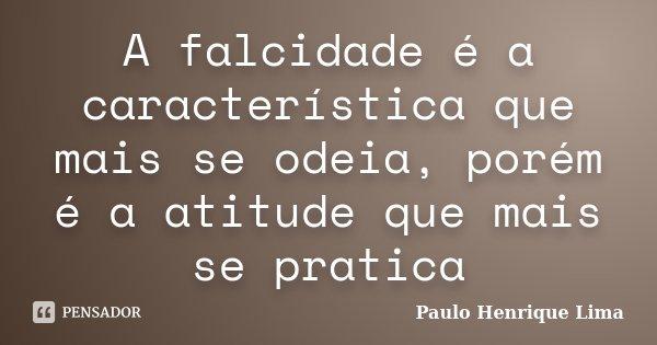A falcidade é a característica que mais se odeia, porém é a atitude que mais se pratica... Frase de Paulo Henrique Lima.