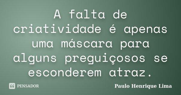 A falta de criatividade é apenas uma máscara para alguns preguiçosos se esconderem atraz.... Frase de Paulo Henrique Lima.