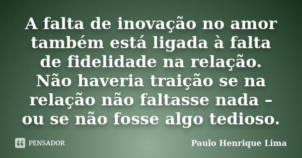 A falta de inovação no amor também está ligada à falta de fidelidade na relação. Não haveria traição se na relação não faltasse nada – ou se não fosse algo tedi... Frase de Paulo Henrique Lima.