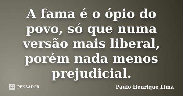 A fama é o ópio do povo, só que numa versão mais liberal, porém nada menos prejudicial.... Frase de Paulo Henrique Lima.