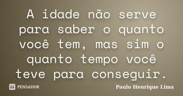 A idade não serve para saber o quanto você tem, mas sim o quanto tempo você teve para conseguir.... Frase de Paulo Henrique Lima.