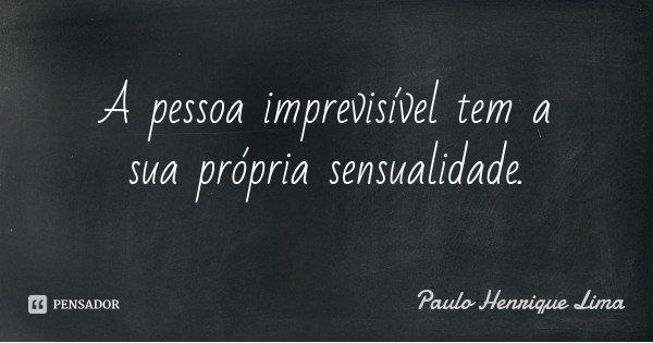 A pessoa imprevisível tem a sua própria sensualidade.... Frase de Paulo Henrique Lima.
