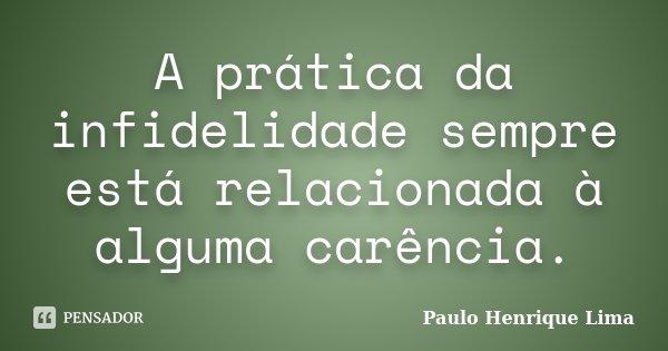 A prática da infidelidade sempre está relacionada à alguma carência.... Frase de Paulo Henrique Lima.