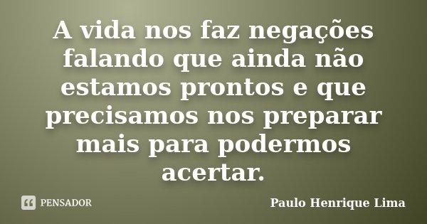 A vida nos faz negações falando que ainda não estamos prontos e que precisamos nos preparar mais para podermos acertar.... Frase de Paulo Henrique Lima.