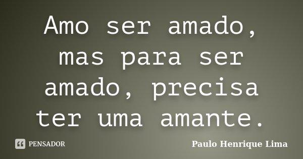 Amo ser amado, mas para ser amado, precisa ter uma amante.... Frase de Paulo Henrique Lima.