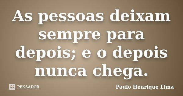 As pessoas deixam sempre para depois; e o depois nunca chega.... Frase de Paulo Henrique Lima.