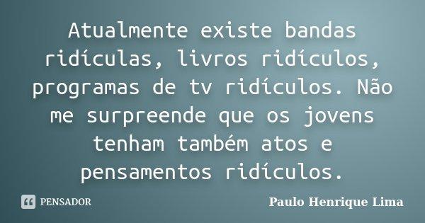 Atualmente existe bandas ridículas, livros ridículos, programas de tv ridículos. Não me surpreende que os jovens tenham também atos e pensamentos ridículos.... Frase de Paulo Henrique Lima.