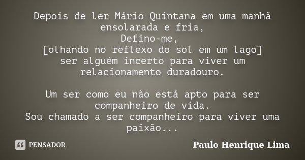 Depois de ler Mário Quintana em uma manhã ensolarada e fria, Defino-me, [olhando no reflexo do sol em um lago] ser alguém incerto para viver um relacionamento d... Frase de Paulo Henrique Lima.