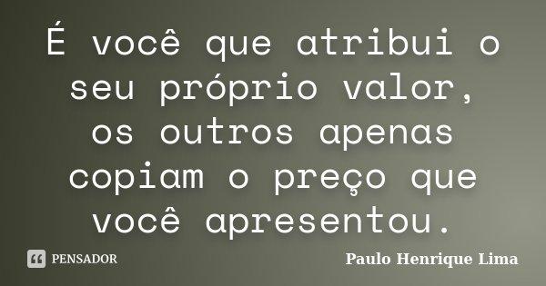 É você que atribui o seu próprio valor, os outros apenas copiam o preço que você apresentou.... Frase de Paulo Henrique Lima.