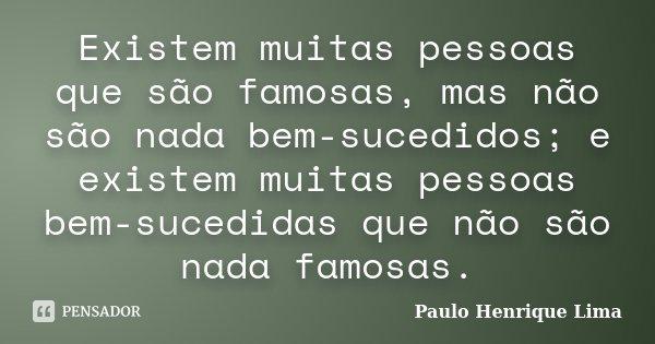 Existem muitas pessoas que são famosas, mas não são nada bem-sucedidos; e existem muitas pessoas bem-sucedidas que não são nada famosas.... Frase de Paulo Henrique Lima.