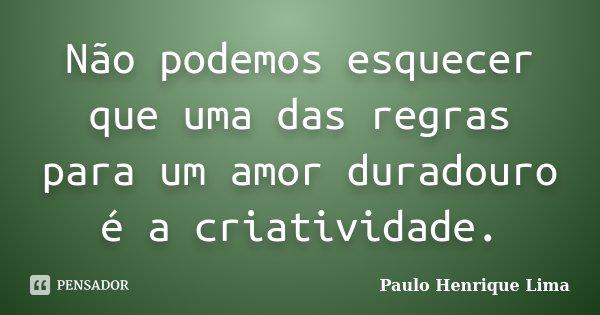 Não podemos esquecer que uma das regras para um amor duradouro é a criatividade.... Frase de Paulo Henrique Lima.