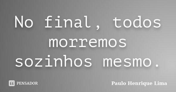 No final, todos morremos sozinhos mesmo.... Frase de Paulo Henrique Lima.