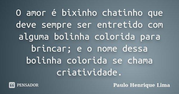 O amor é bixinho chatinho que deve sempre ser entretido com alguma bolinha colorida para brincar; e o nome dessa bolinha colorida se chama criatividade.... Frase de Paulo Henrique Lima.