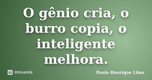 O gênio cria, o burro copia, o inteligente melhora.... Frase de Paulo Henrique Lima.