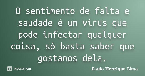 O sentimento de falta e saudade é um vírus que pode infectar qualquer coisa, só basta saber que gostamos dela.... Frase de Paulo Henrique Lima.