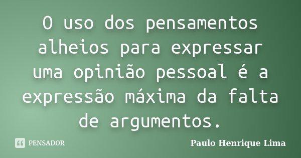 O uso dos pensamentos alheios para expressar uma opinião pessoal é a expressão máxima da falta de argumentos.... Frase de Paulo Henrique Lima.