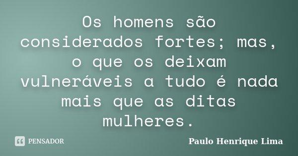 Os homens são considerados fortes; mas, o que os deixam vulneráveis a tudo é nada mais que as ditas mulheres.... Frase de Paulo Henrique Lima.