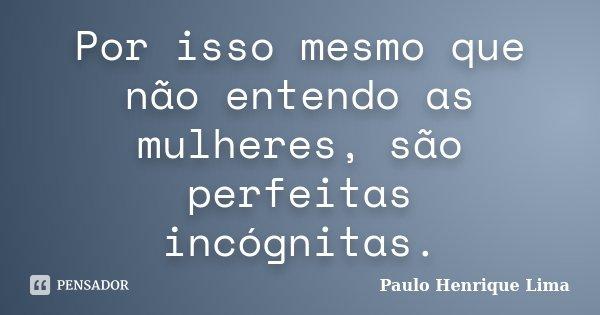 Por isso mesmo que não entendo as mulheres, são perfeitas incógnitas.... Frase de Paulo Henrique Lima.