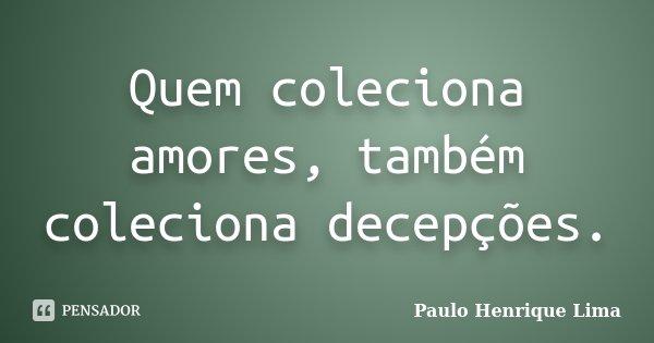Quem coleciona amores, também coleciona decepções.... Frase de Paulo Henrique Lima.