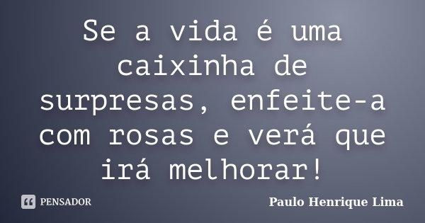 Se a vida é uma caixinha de surpresas, enfeite-a com rosas e verá que irá melhorar!... Frase de Paulo Henrique Lima.