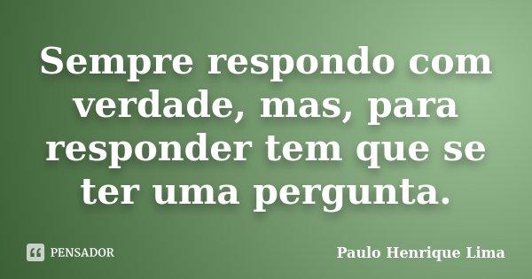 Sempre respondo com verdade, mas, para responder tem que se ter uma pergunta.... Frase de Paulo Henrique Lima.