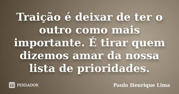 Traição é deixar de ter o outro como mais importante. É tirar quem dizemos amar da nossa lista de prioridades.... Frase de Paulo Henrique Lima.