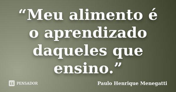 """""""Meu alimento é o aprendizado daqueles que ensino.""""... Frase de Paulo Henrique Menegatti."""
