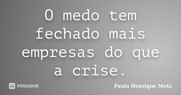 O medo tem fechado mais empresas do que a crise.... Frase de Paulo Henrique Mota.