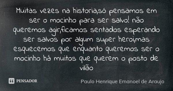 Muitas vezes na historia,só pensamos em ser o mocinho para ser salvo! não queremos agir,ficamos sentados esperando ser salvos por algum super heroi,mas esquecem... Frase de Paulo Henrique Emanoel de Araujo.